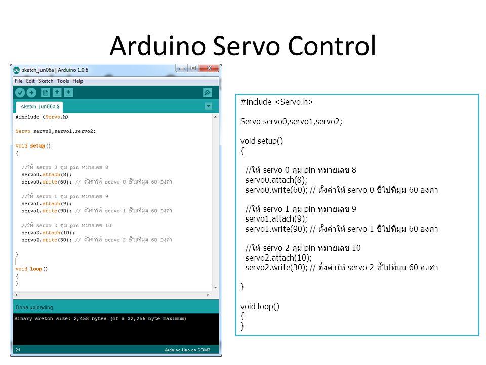 Arduino Servo Control #include Servo servo0,servo1,servo2; void setup() { //ให้ servo 0 คุม pin หมายเลข 8 servo0.attach(8); servo0.write(60); // ตั้งค