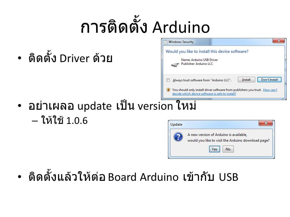 การติดตั้ง Arduino ติดตั้ง Driver ด้วย อย่าเผลอ update เป็น version ใหม่ – ให้ใช้ 1.0.6 ติดตั้งแล้วให้ต่อ Board Arduino เข้ากับ USB