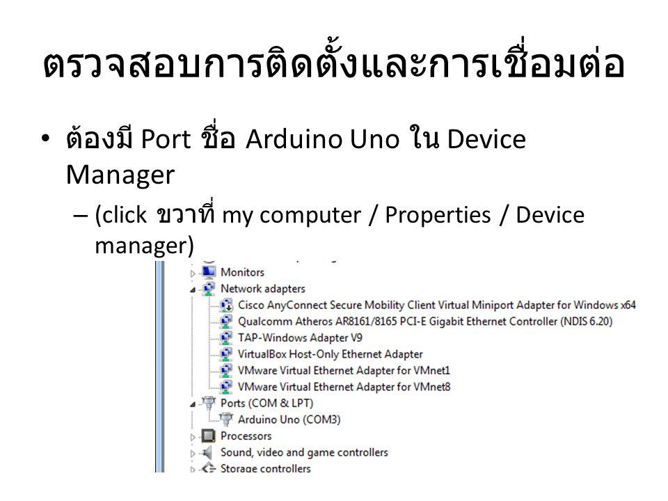 ตรวจสอบการติดตั้งและการเชื่อมต่อ ต้องมี Port ชื่อ Arduino Uno ใน Device Manager – (click ขวาที่ my computer / Properties / Device manager)