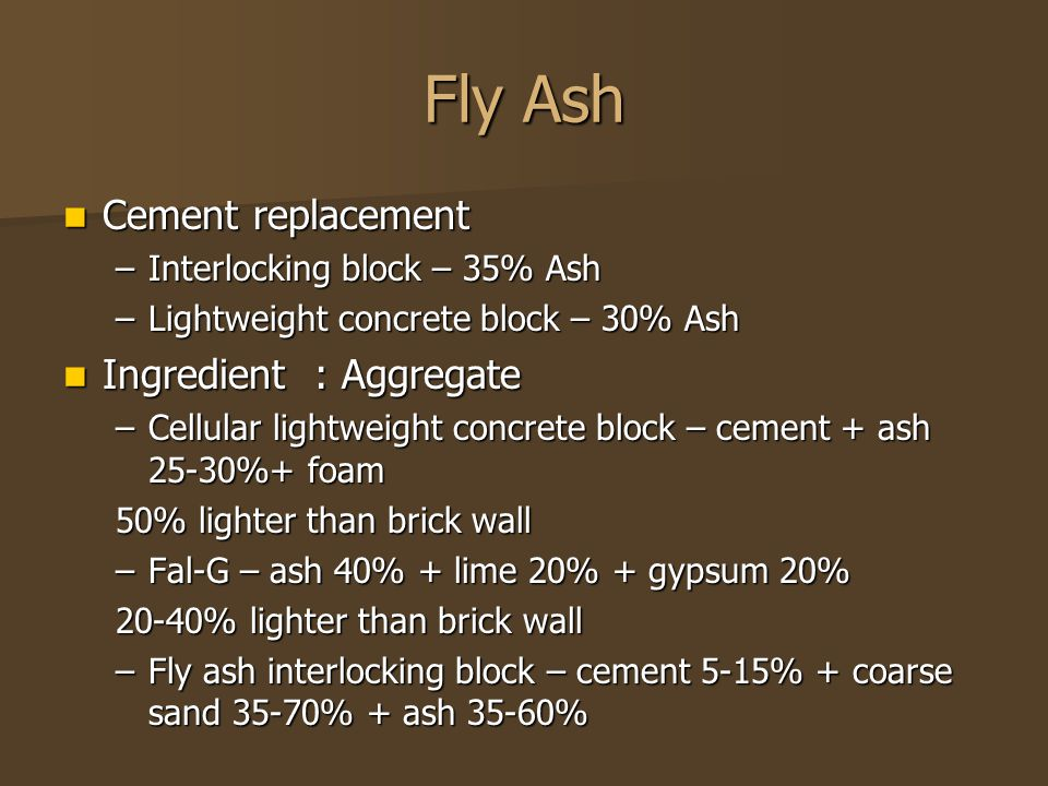 Fly Ash Cement replacement Cement replacement –Interlocking block – 35% Ash –Lightweight concrete block – 30% Ash Ingredient : Aggregate Ingredient : Aggregate –Cellular lightweight concrete block – cement + ash 25-30%+ foam 50% lighter than brick wall –Fal-G – ash 40% + lime 20% + gypsum 20% 20-40% lighter than brick wall –Fly ash interlocking block – cement 5-15% + coarse sand 35-70% + ash 35-60%