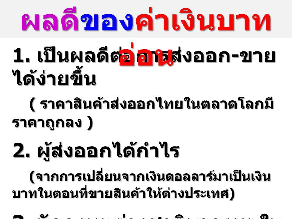 1.เป็นผลดีต่อการส่งออก - ขาย ได้ง่ายขึ้น ( ราคาสินค้าส่งออกไทยในตลาดโลกมี ราคาถูกลง ) 2.