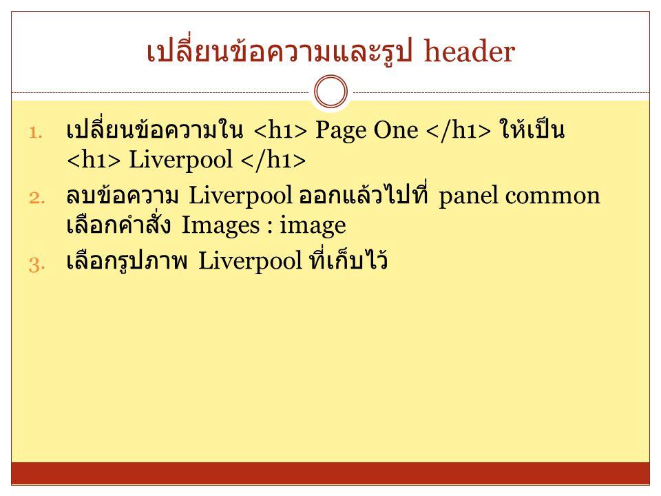 เปลี่ยนข้อความและรูป header 1. เปลี่ยนข้อความใน Page One ให้เป็น Liverpool 2. ลบข้อความ Liverpool ออกแล้วไปที่ panel common เลือกคำสั่ง Images : image
