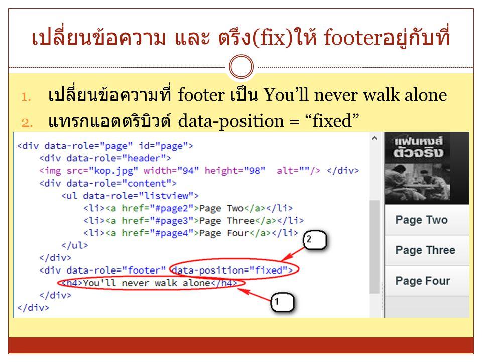 """เปลี่ยนข้อความ และ ตรึง (fix) ให้ footer อยู่กับที่ 1. เปลี่ยนข้อความที่ footer เป็น You'll never walk alone 2. แทรกแอตตริบิวต์ data-position = """"fixed"""