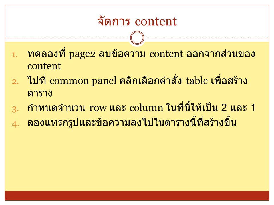 จัดการ content 1. ทดลองที่ page2 ลบข้อความ content ออกจากส่วนของ content 2. ไปที่ common panel คลิกเลือกคำสั่ง table เพื่อสร้าง ตาราง 3. กำหนดจำนวน ro