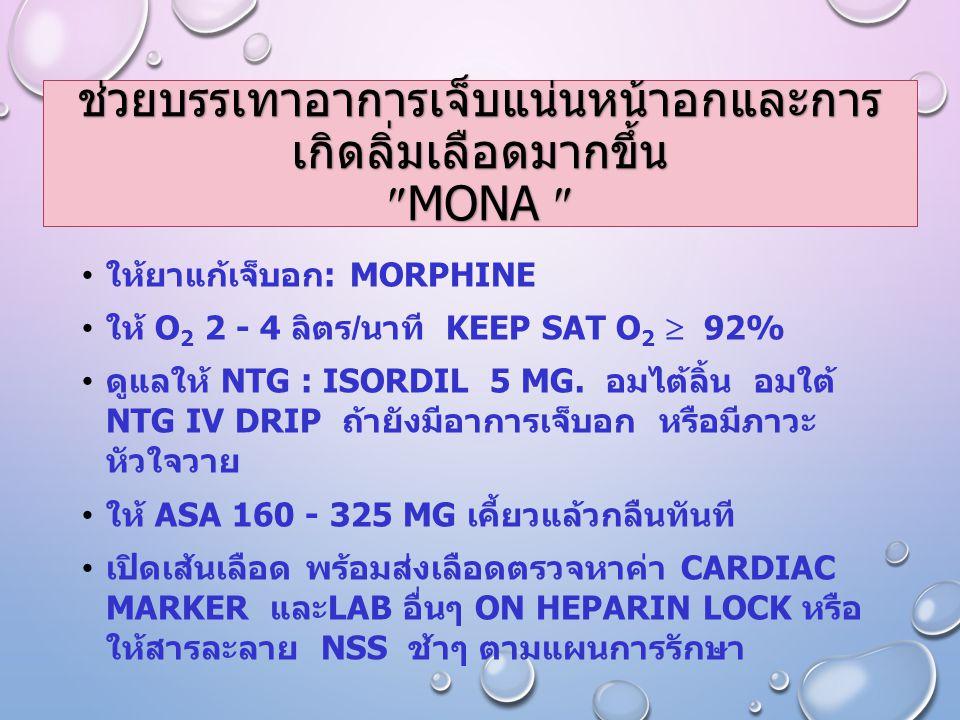ช่วยบรรเทาอาการเจ็บแน่นหน้าอกและการ เกิดลิ่มเลือดมากขึ้น  MONA  ให้ยาแก้เจ็บอก : MORPHINE ให้ O 2 2 - 4 ลิตร / นาที KEEP SAT O 2  92% ดูแลให้ NTG : ISORDIL 5 MG.