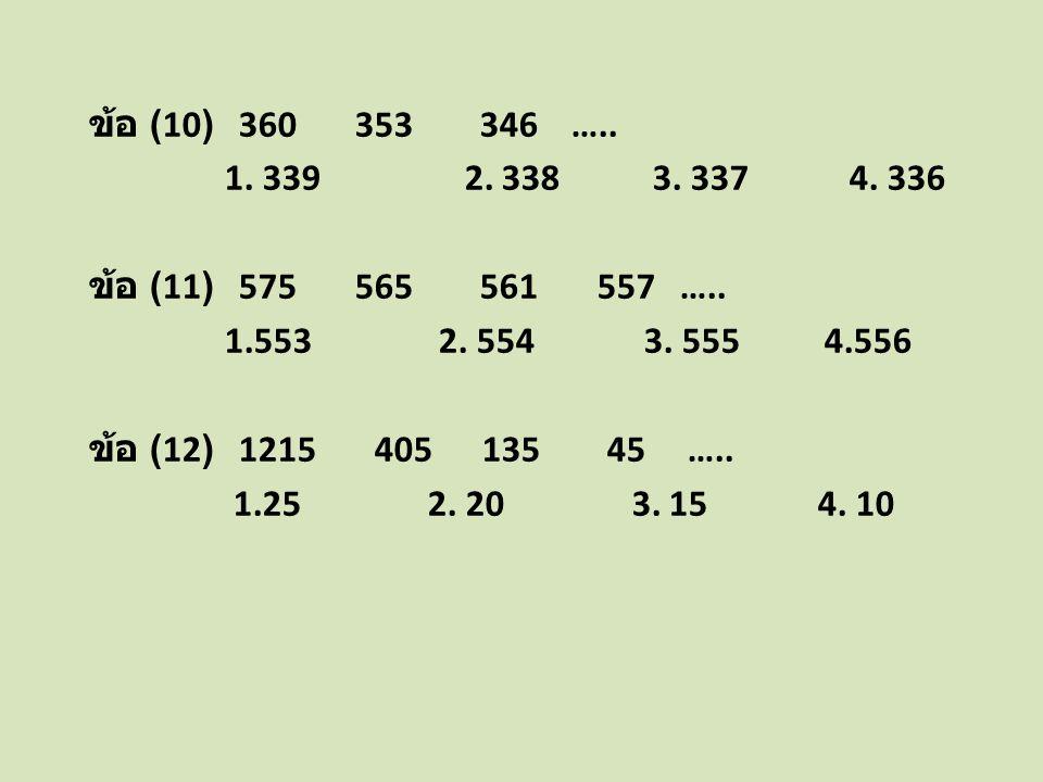 ข้อ (10) 360 353 346 ….. 1. 339 2. 338 3. 337 4. 336 ข้อ (11) 575 565 561 557 ….. 1.553 2. 554 3. 555 4.556 ข้อ (12) 1215 405 135 45 ….. 1.25 2. 20 3.