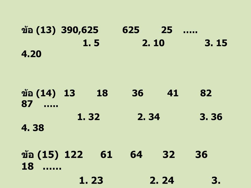 ข้อ (13) 390,625 625 25 ….. 1. 5 2. 10 3. 15 4.20 ข้อ (14) 13 18 36 41 82 87 ….. 1. 32 2. 34 3. 36 4. 38 ข้อ (15) 122 61 64 32 36 18 …… 1. 23 2. 24 3.