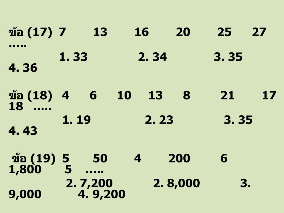 ข้อ (17) 7 13 16 20 25 27 ….. 1. 33 2. 34 3. 35 4. 36 ข้อ (18) 4 6 10 13 8 21 17 18 ….. 1. 19 2. 23 3. 35 4. 43 ข้อ (19) 5 50 4 200 6 1,800 5 ….. 2. 7