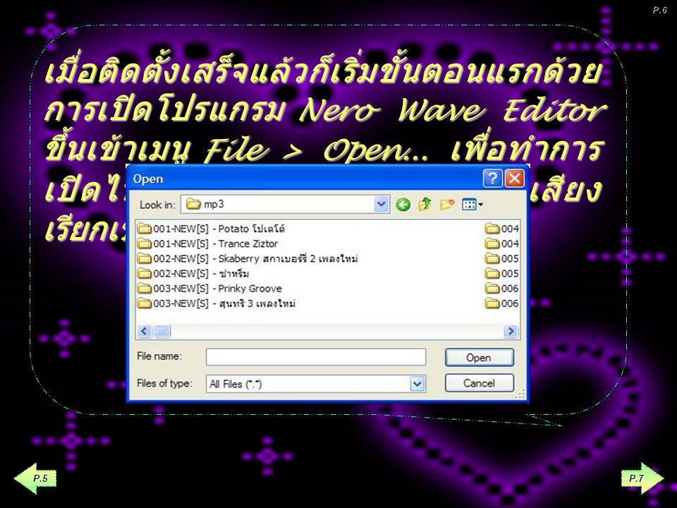 หลังจาก Download โปรแกรมและทำ การ Install ได้แล้ว ให้เปิดโปรแกรม wave editor โดยการ click ท ท ท ที่ปุ่ม start เลือก Nero > Nero 6 Ultra Edition > Wave Editor P.6 P.4 P.5