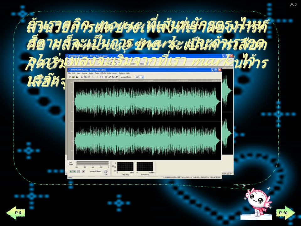 P.9 P.7 ถ้าเราคลิก mouse ที่เส้นหยักๆ ตรงไหนก็ตามก็จะเป็นการ mark และ ถ้าเรากด play เพลงจะเริ่มจากที่เรา mark ไว้นะจ๊ะ ตำแหน่งที่เรา mark ในตอนนี้คุณสามารถฟังเพลง ด้วยแถบควบคุมการเล่นเพลงP.8