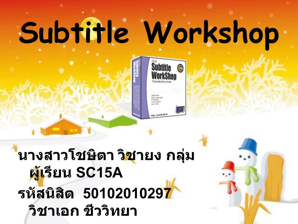 Subtitle Workshop นางสาวโชษิตา วิชายง กลุ่ม ผู้เรียน SC15A รหัสนิสิต 50102010297 วิชาเอก ชีววิทยา