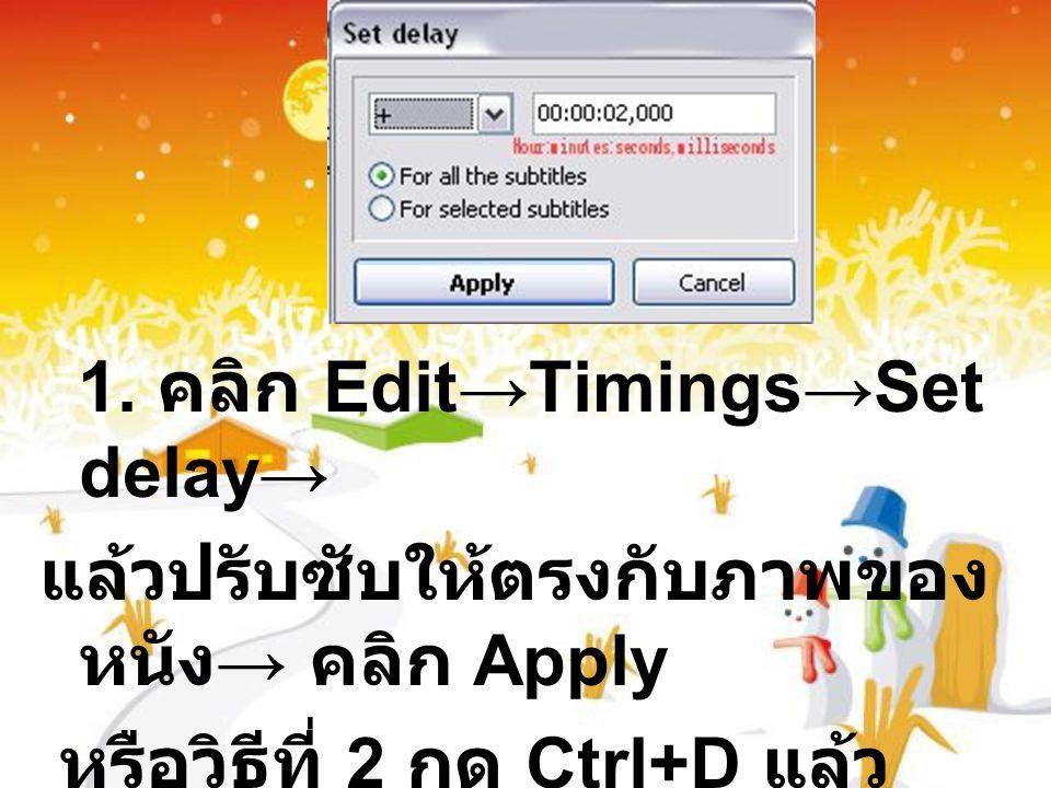 1. คลิก Edit→Timings→Set delay→ แล้วปรับซับให้ตรงกับภาพของ หนัง → คลิก Apply หรือวิธีที่ 2 กด Ctrl+D แล้ว ปรับซับให้ตรงกับภาพของ หนัง → คลิก Apply
