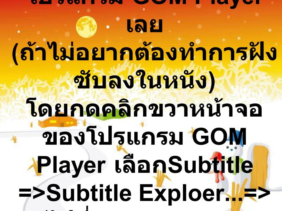 เมื่อ Save แล้วแนะนำเปิด ใช้ซับร่วมกับ โปรแกรม GOM Player เลย ( ถ้าไม่อยากต้องทำการฝัง ซับลงในหนัง ) โดยกดคลิกขวาหน้าจอ ของโปรแกรม GOM Player เลือก Subtitle =>Subtitle Exploer...=> ไปที่ file =>open=> เลือกซับไทยที่คุณเซพไว้ ในโฟเดอร์