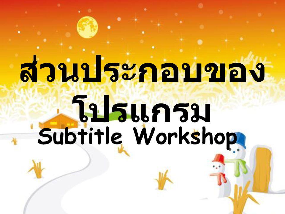 ส่วนประกอบของ โปรแกรม Subtitle Workshop