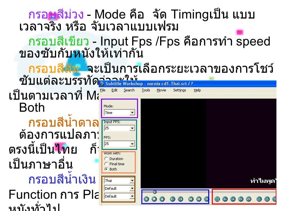 กรอบสีม่วง - Mode คือ จัด Timing เป็น แบบ เวลาจริง หรือ จับเวลาแบบเฟรม กรอบสีเขียว - Input Fps /Fps คือการทำ speed ของซับกับหนังให้เท่ากัน กรอบสีส้ม จะเป็นการเลือกระยะเวลาของการโชว์ ซับแต่ละบรรทัดว่าจะให้ เป็นตามเวลาที่ Mark หรือให้มันทำให้ ปรกติจะตั้งที่ Both กรอบสีน้ำตาล เป็นการกำหนดภาษา คือ ถ้า ต้องการแปลภาษาไทย แล้วไม่ตั้ง ตรงนี้เป็นไทย ก็จะกลาย เป็นภาษาอื่น กรอบสีน้ำเงิน คือ Function การ Play หนังทั่วไป กรอบสีแดง คือ Function จับเวลา ในการทำซับไตเติ้ล