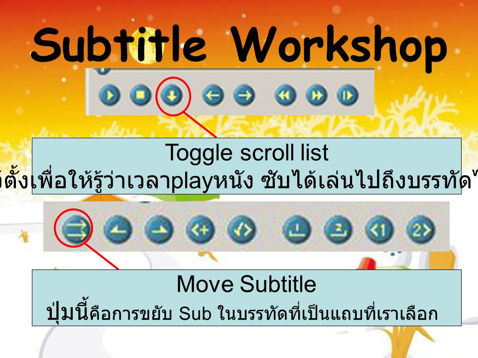 Toggle scroll list ปุ่มนี้ไว้ตั้งเพื่อให้รู้ว่าเวลา play หนัง ซับได้เล่นไปถึงบรรทัดไหนแล้ว Move Subtitle ปุ่มนี้ คือการขยับ Sub ในบรรทัดที่เป็นแถบที่เราเลือก Subtitle Workshop