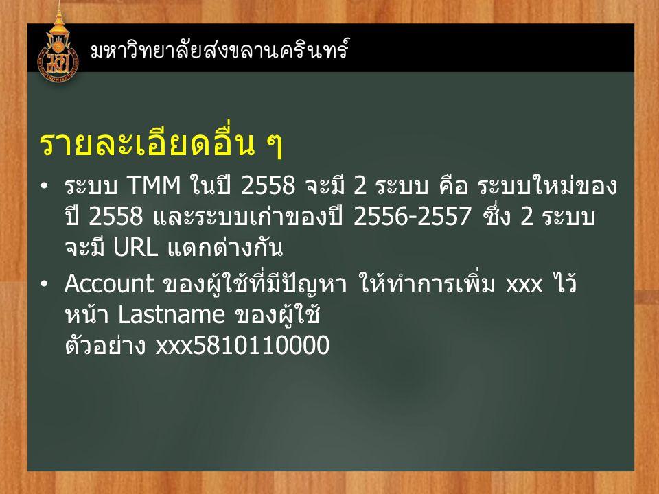 รายละเอียดอื่น ๆ ระบบ TMM ในปี 2558 จะมี 2 ระบบ คือ ระบบใหม่ของ ปี 2558 และระบบเก่าของปี 2556-2557 ซึ่ง 2 ระบบ จะมี URL แตกต่างกัน Account ของผู้ใช้ที่มีปัญหา ให้ทำการเพิ่ม xxx ไว้ หน้า Lastname ของผู้ใช้ ตัวอย่าง xxx5810110000