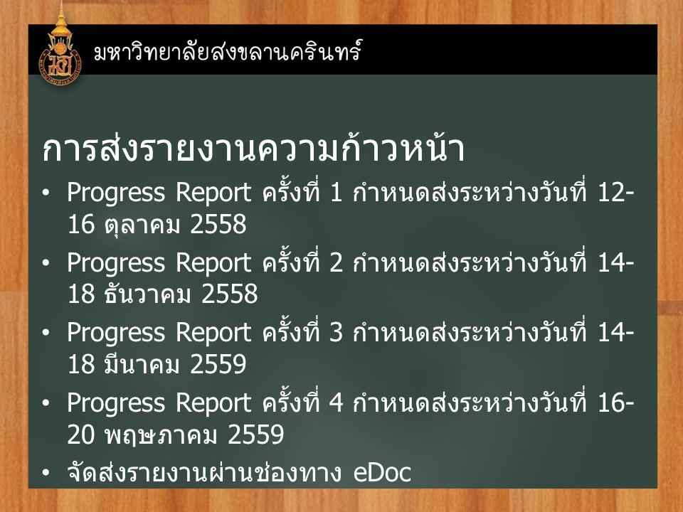 การส่งรายงานความก้าวหน้า Progress Report ครั้งที่ 1 กำหนดส่งระหว่างวันที่ 12- 16 ตุลาคม 2558 Progress Report ครั้งที่ 2 กำหนดส่งระหว่างวันที่ 14- 18 ธันวาคม 2558 Progress Report ครั้งที่ 3 กำหนดส่งระหว่างวันที่ 14- 18 มีนาคม 2559 Progress Report ครั้งที่ 4 กำหนดส่งระหว่างวันที่ 16- 20 พฤษภาคม 2559 จัดส่งรายงานผ่านช่องทาง eDoc