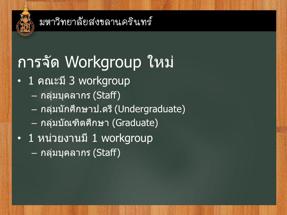 การจัด Workgroup ใหม่ 1 คณะมี 3 workgroup – กลุ่มบุคลากร (Staff) – กลุ่มนักศึกษาป.