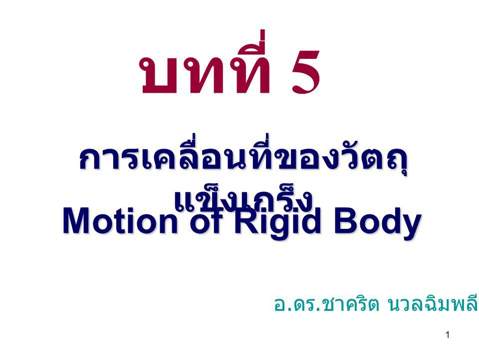 1 บทที่ 5 การเคลื่อนที่ของวัตถุ แข็งเกร็ง Motion of Rigid Body อ. ดร. ชาคริต นวลฉิมพลี