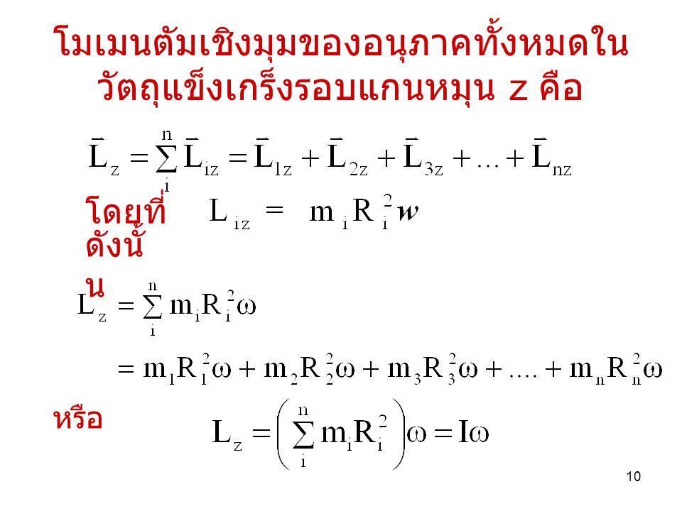 10 โมเมนตัมเชิงมุมของอนุภาคทั้งหมดใน วัตถุแข็งเกร็งรอบแกนหมุน z คือ โดยที่ ดังนั้ น หรือ