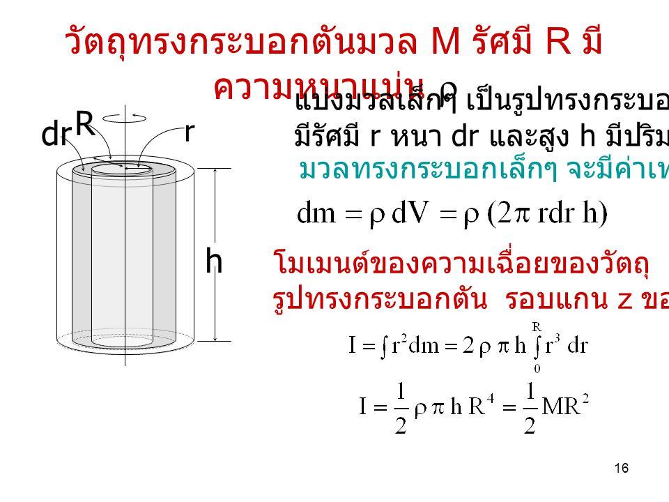 16 วัตถุทรงกระบอกตันมวล M รัศมี R มี ความหนาแน่น  r R dr h แบ่งมวลเล็กๆ เป็นรูปทรงกระบอกที่ มีรัศมี r หนา dr และสูง h มีปริมาตร dV มวลทรงกระบอกเล็กๆ จะมีค่าเท่ากับ โมเมนต์ของความเฉื่อยของวัตถุ รูปทรงกระบอกตัน รอบแกน z ของวัตถุ คือ