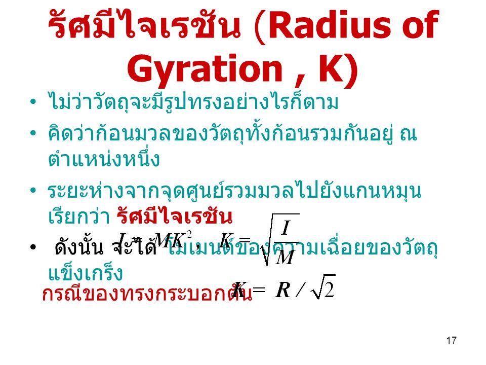 17 รัศมีไจเรชัน (Radius of Gyration, K) ไม่ว่าวัตถุจะมีรูปทรงอย่างไรก็ตาม คิดว่าก้อนมวลของวัตถุทั้งก้อนรวมกันอยู่ ณ ตำแหน่งหนึ่ง ระยะห่างจากจุดศูนย์รวมมวลไปยังแกนหมุน เรียกว่า รัศมีไจเรชัน ดังนั้น จะได้ โมเมนต์ของความเฉื่อยของวัตถุ แข็งเกร็ง กรณีของทรงกระบอกตัน