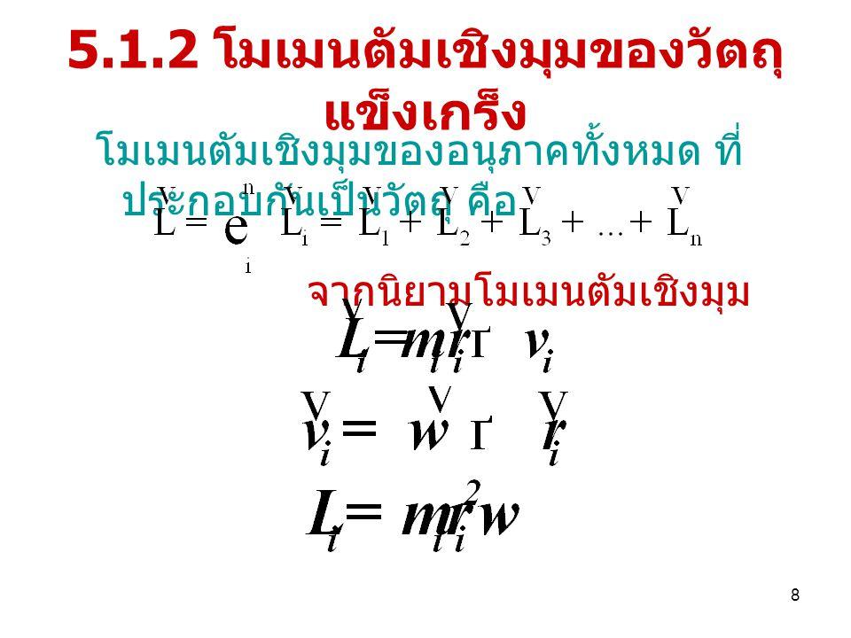 8 5.1.2 โมเมนตัมเชิงมุมของวัตถุ แข็งเกร็ง โมเมนตัมเชิงมุมของอนุภาคทั้งหมด ที่ ประกอบกันเป็นวัตถุ คือ จากนิยามโมเมนตัมเชิงมุม