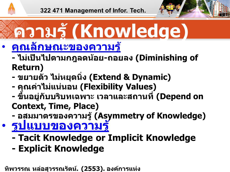 ความรู้ (Knowledge) คุณลักษณะของความรู้ - ไม่เป็นไปตามกฎลดน้อย - ถอยลง (Diminishing of Return) - ขยายตัว ไม่หยุดนิ่ง (Extend & Dynamic) - คุณค่าไม่แน่นอน (Flexibility Values) - ขึ้นอยู่กับบริบทเฉพาะ เวลาและสถานที่ (Depend on Context, Time, Place) - อสมมาตรของความรู้ (Asymmetry of Knowledge) รูปแบบของความรู้ - Tacit Knowledge or Implicit Knowledge - Explicit Knowledge 322 471 Management of Infor.