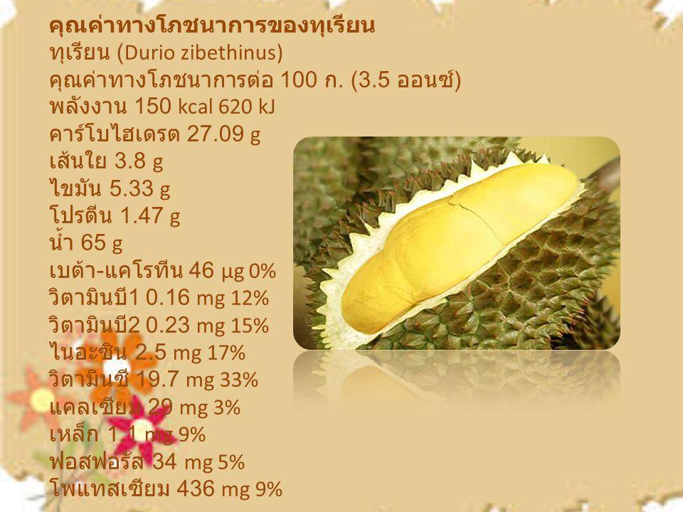 คุณค่าทางโภชนาการของทุเรียน ทุเรียน (Durio zibethinus) คุณค่าทางโภชนาการต่อ 100 ก. (3.5 ออนซ์ ) พลังงาน 150 kcal 620 kJ คาร์โบไฮเดรต 27.09 g เส้นใย 3.