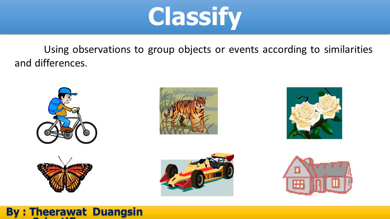 Classify By : Theerawat Duangsin Scientific process By : Theerawat Duangsin Scientific process Using observations to group objects or events according