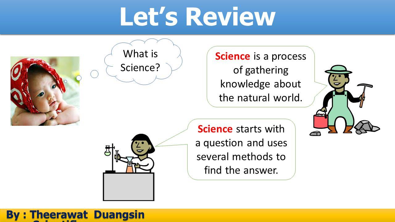 อภิปรายกิจกรรม By : Theerawat Duangsin Scientific process By : Theerawat Duangsin Scientific process สมมติฐานจะต้องอยู่บนพื้นฐานข้อมูลที่ได้จากการ สังเกตทางวิทยาศาสตร์ จะต้องมีการทดสอบว่าสมมติฐาน นั้นเป็นจริงหรือไม่ โดยทดสอบหรือสำรวจเพิ่มเติม หาก ทดสอบแล้วเป็นจริง สมมติฐานนั้นก็จะสามารถใช้เป็น คำอธิบายหรือข้อสรุปของปัญหาหรือคำถามได้ แต่ถ้า ทดสอบแล้วไม่เป็นจริงตามสมมติฐานที่ตั้งไว้ ก็ต้อง ตั้งสมมติฐานใหม่และทดสอบสมมติฐานใหม่อีกครั้ง