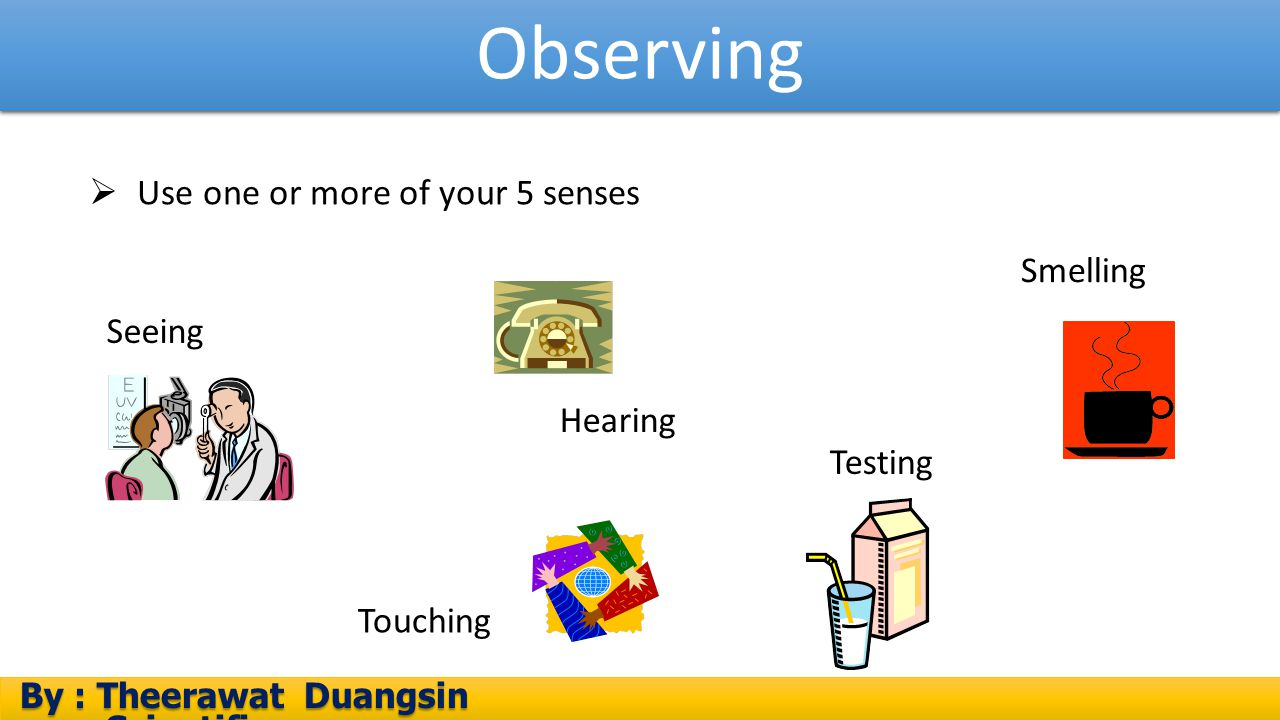 Observing By : Theerawat Duangsin Scientific process By : Theerawat Duangsin Scientific process Seeing Testing Hearing Touching Smelling  Use one or