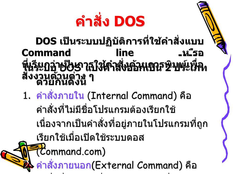 คำสั่ง DOS DOS เป็นระบบปฏิบัติการที่ใช้คำสั่งแบบ Command line หรือ ที่เรียกว่าเป็นการใช้คำสั่งด้วยการพิมพ์เพื่อ สั่งงานด้านต่าง ๆ ในระบบ DOS แบ่งคำสั่