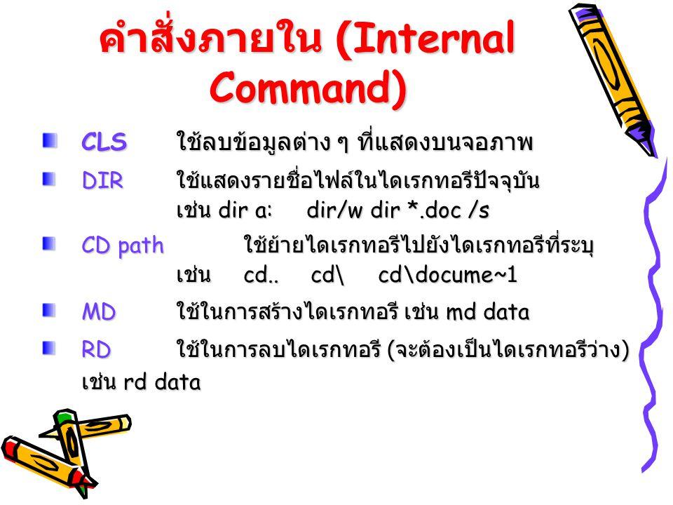 คำสั่งภายใน (Internal Command) CLS ใช้ลบข้อมูลต่าง ๆ ที่แสดงบนจอภาพ DIR ใช้แสดงรายชื่อไฟล์ในไดเรกทอรีปัจจุบัน เช่น dir a: dir/w dir *.doc /s CD path ใ