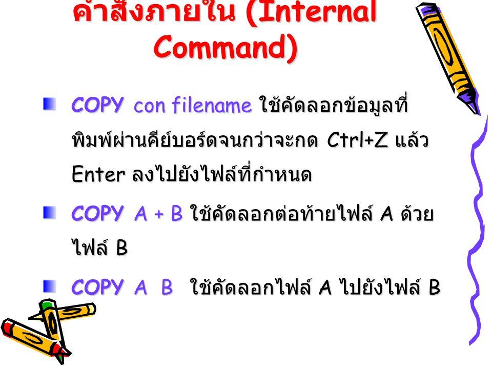 คำสั่งภายใน (Internal Command) COPY con filename ใช้คัดลอกข้อมูลที่ พิมพ์ผ่านคีย์บอร์ดจนกว่าจะกด Ctrl+Z แล้ว Enter ลงไปยังไฟล์ที่กำหนด COPY A + B ใช้ค