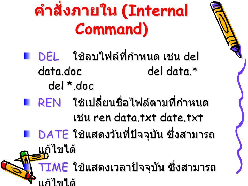 คำสั่งภายใน (Internal Command) DEL ใช้ลบไฟล์ที่กำหนด เช่น del data.doc del data.* del *.doc REN ใช้เปลี่ยนชื่อไฟล์ตามที่กำหนด เช่น ren data.txt date.t