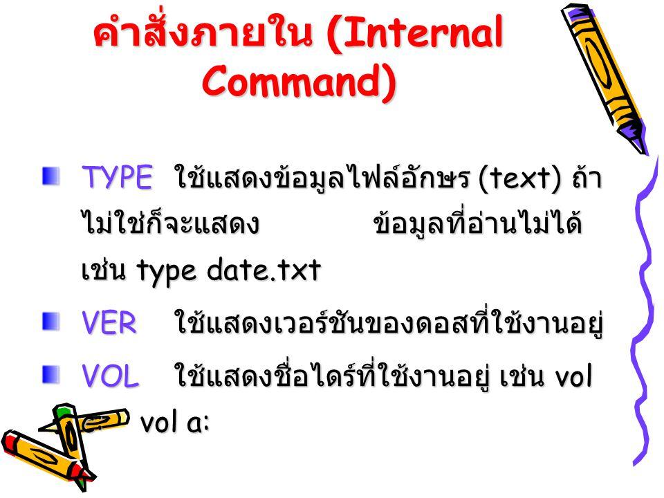คำสั่งภายใน (Internal Command) TYPE ใช้แสดงข้อมูลไฟล์อักษร (text) ถ้า ไม่ใช่ก็จะแสดงข้อมูลที่อ่านไม่ได้ เช่น type date.txt VER ใช้แสดงเวอร์ชันของดอสที