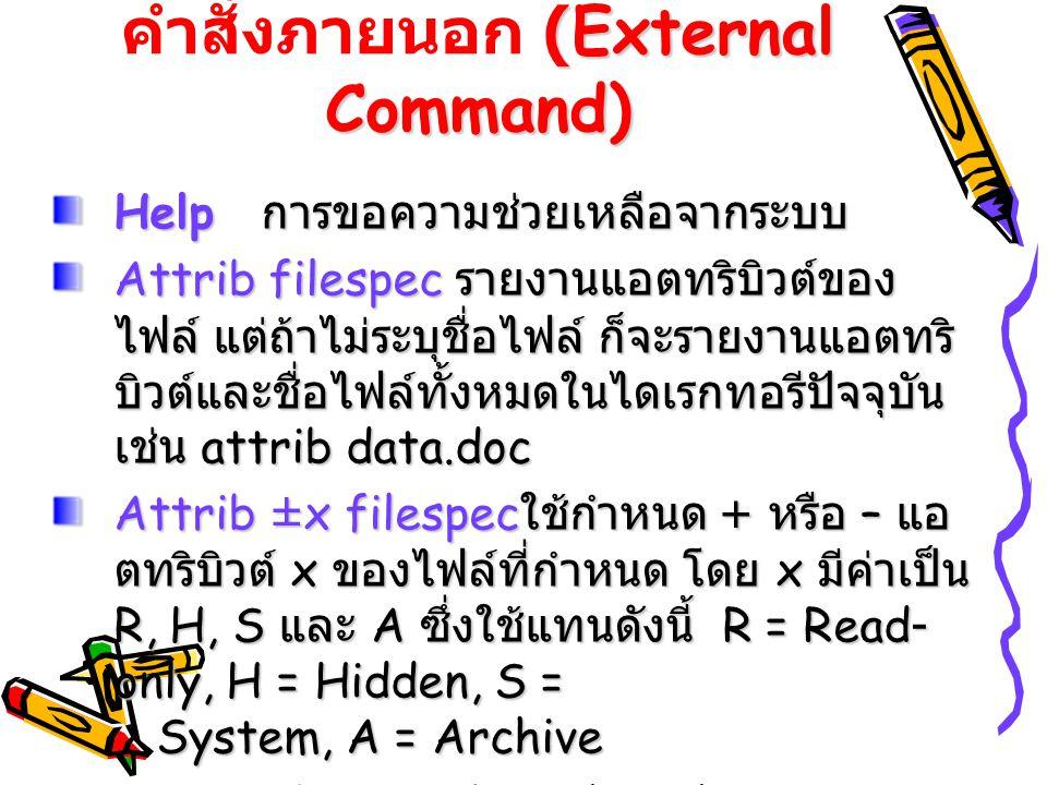 (External Command) คำสั่งภายนอก (External Command) Help การขอความช่วยเหลือจากระบบ Attrib filespec รายงานแอตทริบิวต์ของ ไฟล์ แต่ถ้าไม่ระบุชื่อไฟล์ ก็จะ