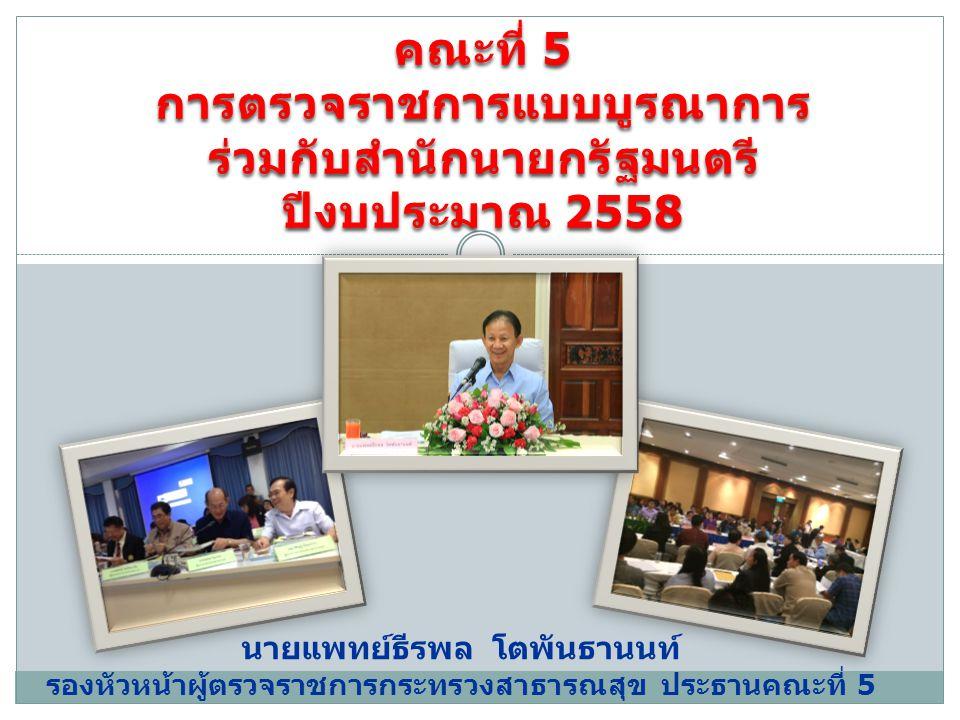คณะที่ 5 การตรวจราชการแบบบูรณาการร่วมกับสำนักนายกรัฐมนตรี ปีงบประมาณ 2558 นายแพทย์ธีรพล โตพันธานนท์ รองหัวหน้าผู้ตรวจราชการกระทรวงสาธารณสุข ประธานคณะที่ 5