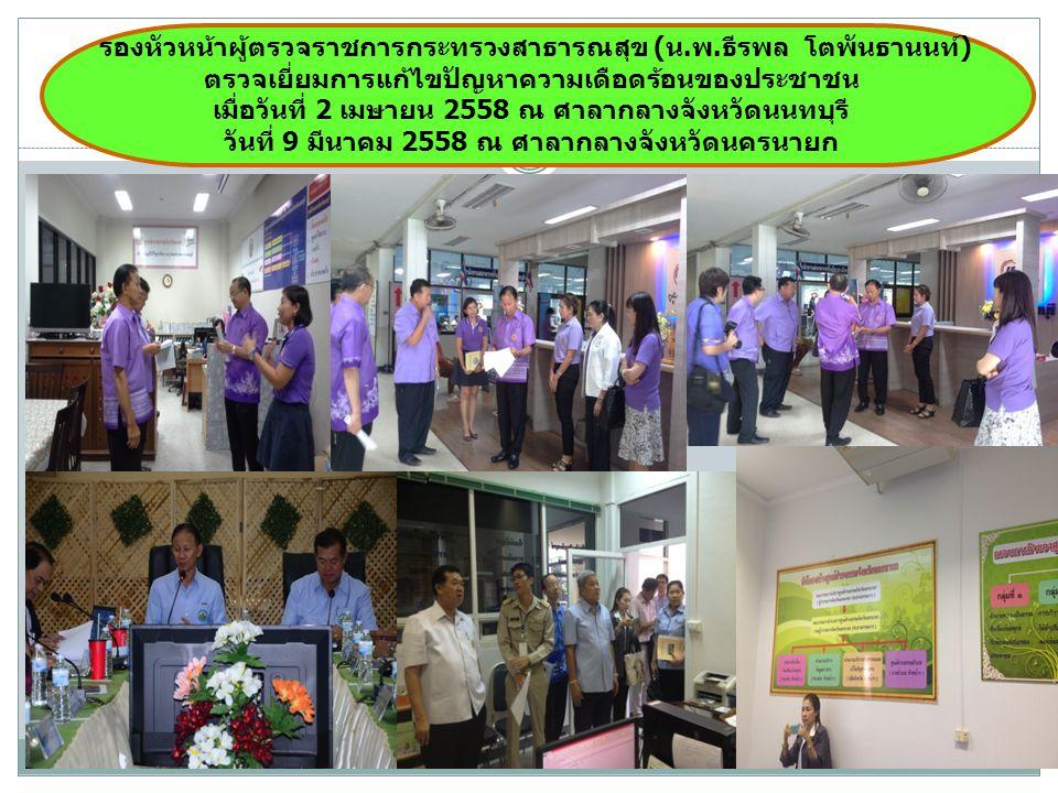 รองหัวหน้าผู้ตรวจราชการกระทรวงสาธารณสุข (น.พ.ธีรพล โตพันธานนท์) ตรวจเยี่ยมการแก้ไขปัญหาความเดือดร้อนของประชาชน เมื่อวันที่ 2 เมษายน 2558 ณ ศาลากลางจังหวัดนนทบุรี วันที่ 9 มีนาคม 2558 ณ ศาลากลางจังหวัดนครนายก