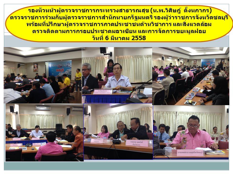 รองหัวหน้าผู้ตรวจราชการกระทรวงสาธารณสุข (น.พ.วิศิษฎ์ ตั้งนภากร) ตรวจราชการร่วมกับผู้ตรวจราชการสำนักนายกรัฐมนตรี รองผู้ว่าราชการจังหวัดชลบุรี พร้อมที่ปรึกษาผู้ตรวจราชการภาคประชาชนด้านวิชาการ และสิ่งแวดล้อม ตรวจติดตามการกรอบประชาคมอาเซียน และการจัดการขยะมูลฝอย วันที่ 6 มีนาคม 2558