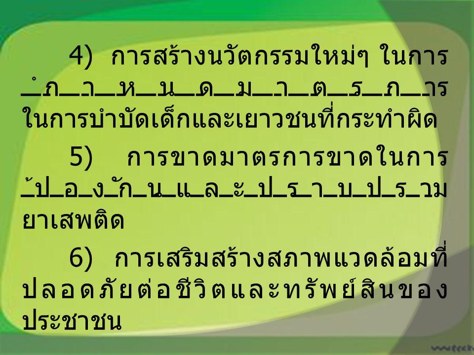 4) การสร้างนวัตกรรมใหม่ๆ ในการ กำหนดมาตรการ ในการบำบัดเด็กและเยาวชนที่กระทำผิด 5) การขาดมาตรการขาดในการ ป้องกันและปราบปราม ยาเสพติด 6) การเสริมสร้างสภาพแวดล้อมที่ ปลอดภัยต่อชีวิตและทรัพย์สินของ ประชาชน