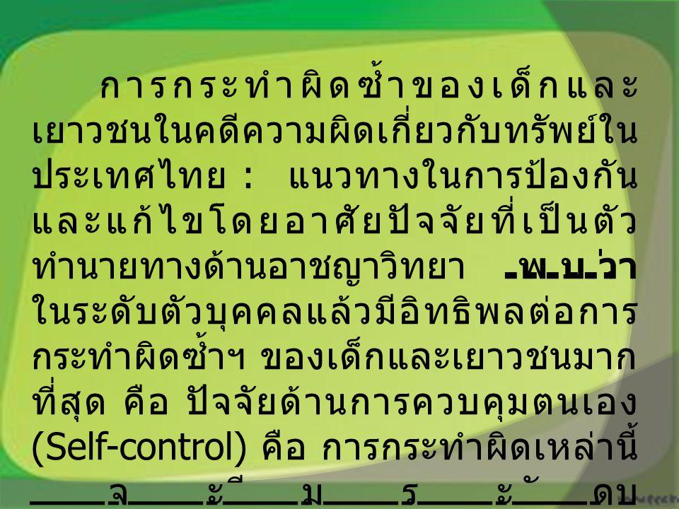 การกระทำผิดซ้ำของเด็กและ เยาวชนในคดีความผิดเกี่ยวกับทรัพย์ใน ประเทศไทย : แนวทางในการป้องกัน และแก้ไขโดยอาศัยปัจจัยที่เป็นตัว ทำนายทางด้านอาชญาวิทยา พบว่า ในระดับตัวบุคคลแล้วมีอิทธิพลต่อการ กระทำผิดซ้ำฯ ของเด็กและเยาวชนมาก ที่สุด คือ ปัจจัยด้านการควบคุมตนเอง (Self-control) คือ การกระทำผิดเหล่านี้ จะมีระดับ ในการควบคุมตนเองที่ต่ำ และปัจจัยด้าน การคบหากับเพื่อน ที่กระทำความผิด (Differential Association)