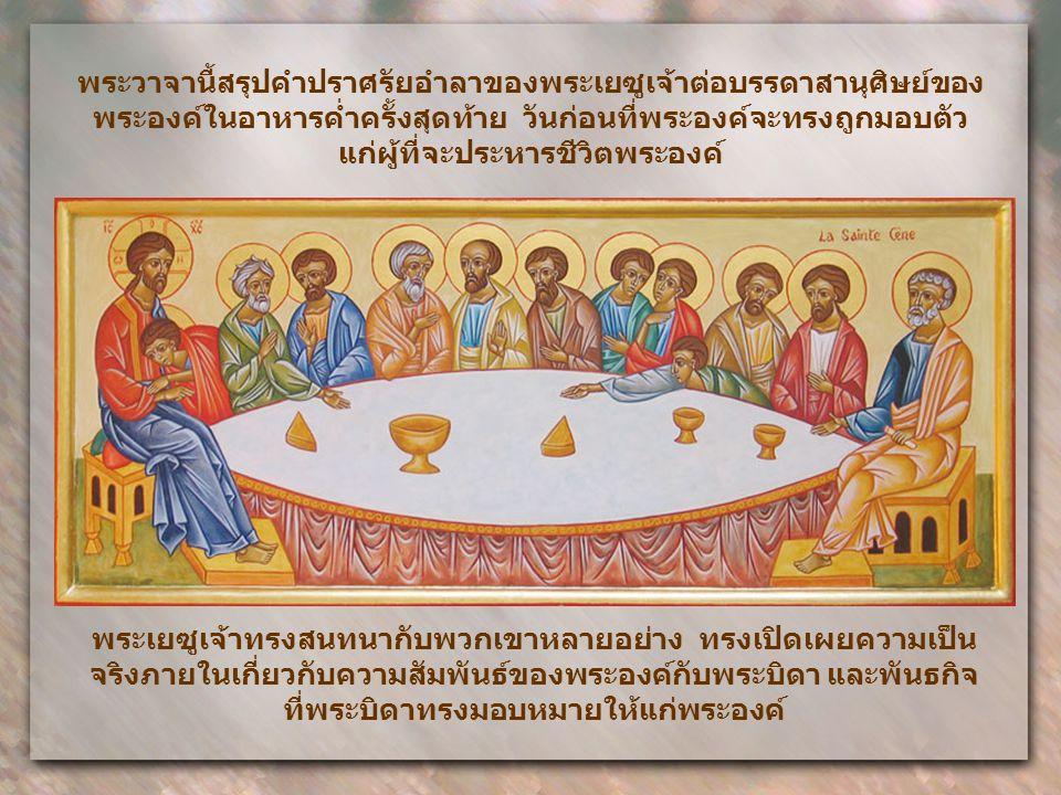 พระวาจานี้สรุปคำปราศรัยอำลาของพระเยซูเจ้าต่อบรรดาสานุศิษย์ของ พระองค์ในอาหารค่ำครั้งสุดท้าย วันก่อนที่พระองค์จะทรงถูกมอบตัว แก่ผู้ที่จะประหารชีวิตพระองค์ พระเยซูเจ้าทรงสนทนากับพวกเขาหลายอย่าง ทรงเปิดเผยความเป็น จริงภายในเกี่ยวกับความสัมพันธ์ของพระองค์กับพระบิดา และพันธกิจ ที่พระบิดาทรงมอบหมายให้แก่พระองค์