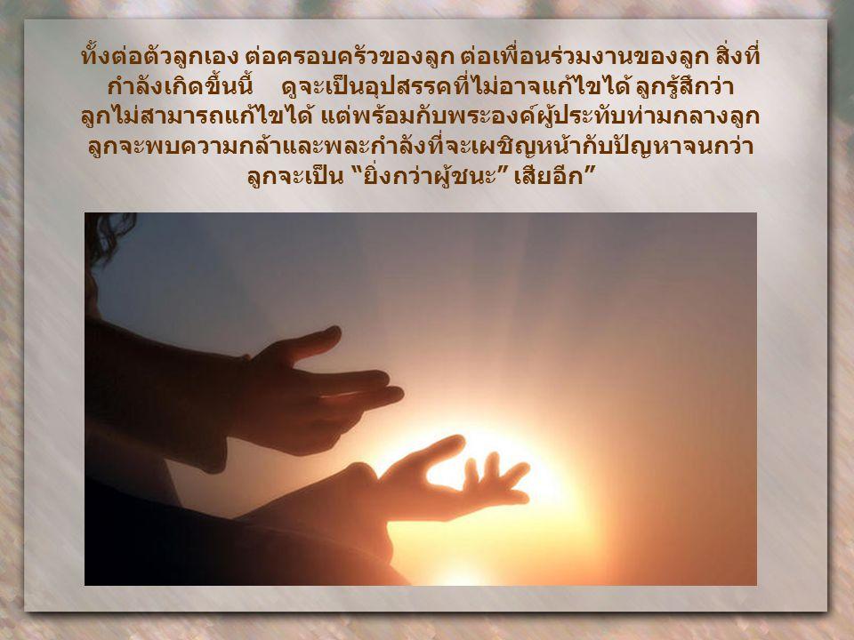 ถ้าแม้ว่าเราไม่มีพลังภายในของพระองค์ เราก็มีพระองค์เองผู้ทรงมี ชีวิตและสู้ฟันฝ่าในตัวเรา เราสามารถทูลพระองค์เมื่อเรารู้สึกถูกกดทับ ด้วยความยากลำบาก กา