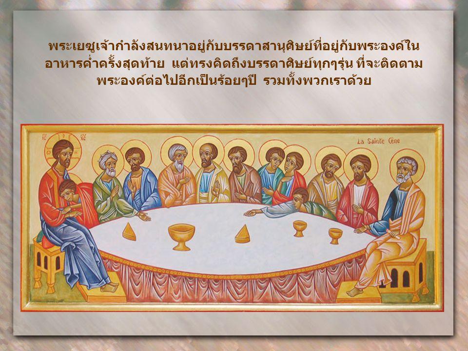 พระเยซูเจ้ากำลังสนทนาอยู่กับบรรดาสานุศิษย์ที่อยู่กับพระองค์ใน อาหารค่ำครั้งสุดท้าย แต่ทรงคิดถึงบรรดาศิษย์ทุกๆรุ่น ที่จะติดตาม พระองค์ต่อไปอีกเป็นร้อยๆปี รวมทั้งพวกเราด้วย
