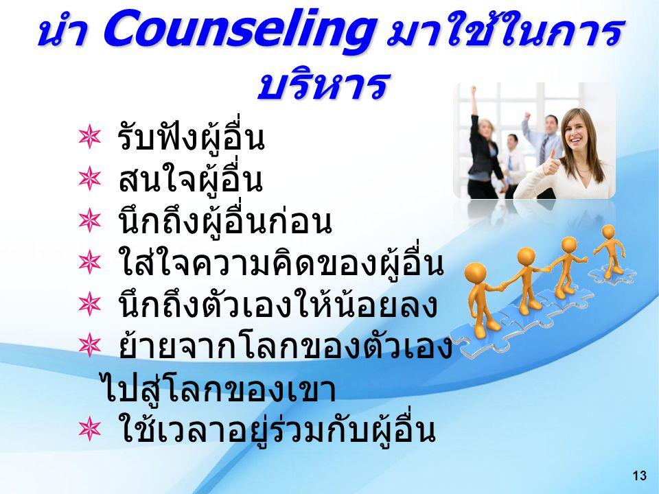 นำ Counseling มาใช้ในการ บริหาร นำ Counseling มาใช้ในการ บริหาร  รับฟังผู้อื่น  สนใจผู้อื่น  นึกถึงผู้อื่นก่อน  ใส่ใจความคิดของผู้อื่น  นึกถึงตัวเองให้น้อยลง  ย้ายจากโลกของตัวเอง ไปสู่โลกของเขา  ใช้เวลาอยู่ร่วมกับผู้อื่น 13