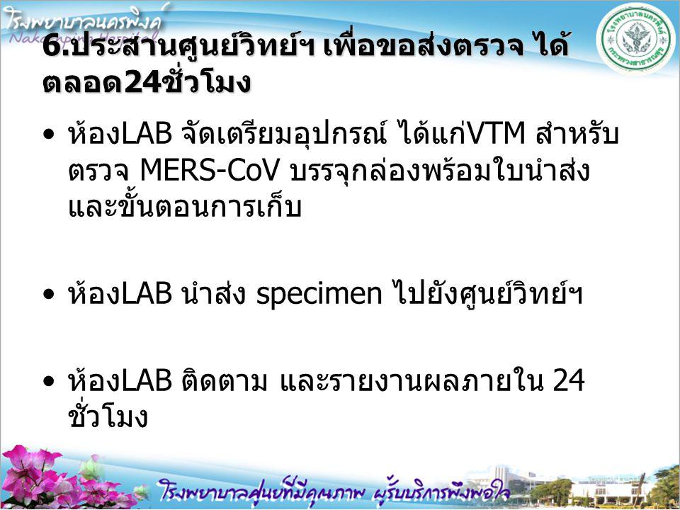 6.ประสานศูนย์วิทย์ฯ เพื่อขอส่งตรวจ ได้ ตลอด24ชั่วโมง ห้องLAB จัดเตรียมอุปกรณ์ ได้แก่VTM สำหรับ ตรวจ MERS-CoV บรรจุกล่องพร้อมใบนำส่ง และขั้นตอนการเก็บ