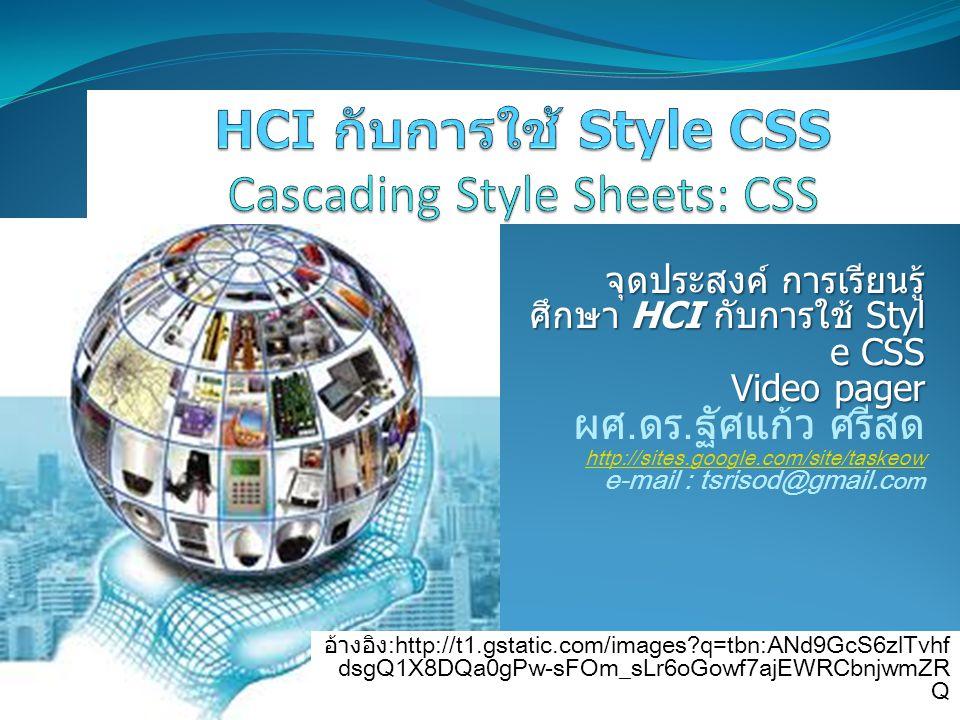 อ้างอิง :http://t1.gstatic.com/images?q=tbn:ANd9GcS6zlTvhf dsgQ1X8DQa0gPw-sFOm_sLr6oGowf7ajEWRCbnjwmZR Q จุดประสงค์ การเรียนรู้ ศึกษา HCI กับการใช้ Styl e CSS Video pager ผศ.